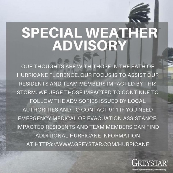 Our thoughts are with those in the path of Hurricane Florence. Our focus is to assist our residents and team members impacted by this storm. We urge those impacted to continue to follow the advisories issued by local authorities and to contact 911 if you need emergency medical or evacuation assistance. Impacted residents and team members can find additional hurricane information on the link below:  https://www.greystar.com/hurricane **Information will be added to this page as it becomes available.